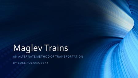 Maglev Trains AN ALTERNATE METHOD OF TRANSPORTATION BY EDEE POLYAKOVSKY.