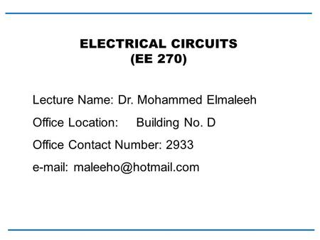 Lecture Name: Dr. Mohammed Elmaleeh Office Location: Building No. D Office Contact Number: 2933   ELECTRICAL CIRCUITS (EE 270)