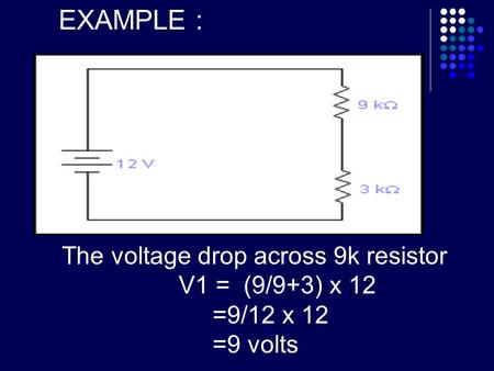 EXAMPLE : The voltage drop across 9k resistor V1 = (9/9+3) x 12 =9/12 x 12 =9 volts.