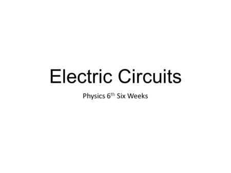 Electric Circuits Physics 6 th Six Weeks. Electric Circuits…(a review) A circuit is a path through which electricity can flow Electric Circuits always.