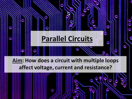 Parallel Circuits Aim: How does a circuit with multiple loops affect voltage, current and resistance?