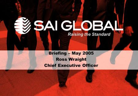 Briefing – May 2005 Ross Wraight Chief Executive Officer Raising the Standard.