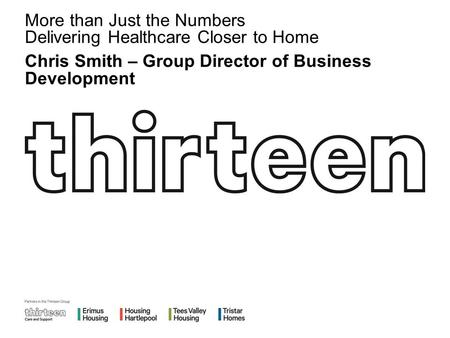 More than Just the Numbers Delivering Healthcare Closer to Home Chris Smith – Group Director of Business Development.
