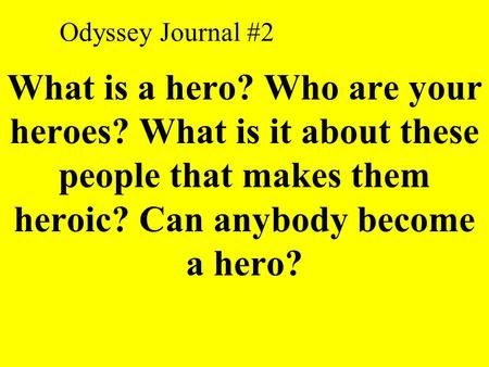 Odyssey Journal #2 What is a hero? Who are your heroes? What is it about these people that makes them heroic? Can anybody become a hero?