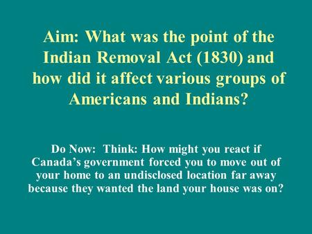 Aim: What was the point of the Indian Removal Act (1830) and how did it affect various groups of Americans and Indians? Do Now: Think: How might you react.