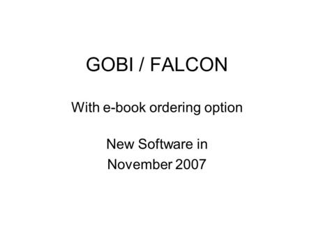 GOBI / FALCON With e-book ordering option New Software in November 2007.
