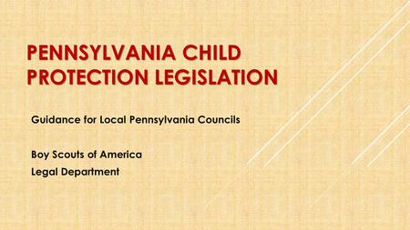 PENNSYLVANIA CHILD PROTECTION LEGISLATION Guidance for Local Pennsylvania Councils Boy Scouts of America Legal Department.