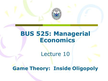 BUS 525: Managerial Economics Game Theory: Inside Oligopoly