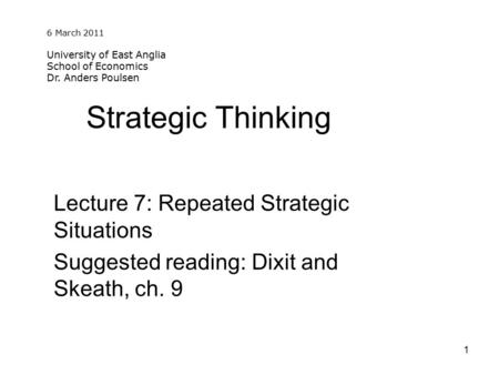 1 Strategic Thinking Lecture 7: Repeated Strategic Situations Suggested reading: Dixit and Skeath, ch. 9 University of East Anglia School of Economics.