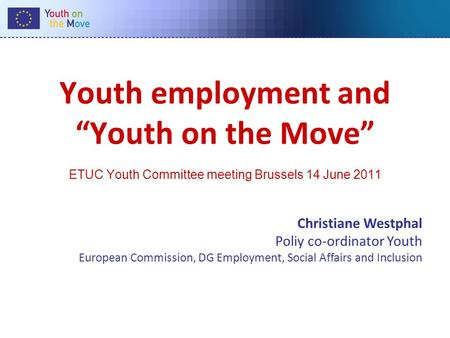 "Youth employment and ""Youth on the Move"" ETUC Youth Committee meeting Brussels 14 June 2011 Christiane Westphal Poliy co-ordinator Youth European Commission,"