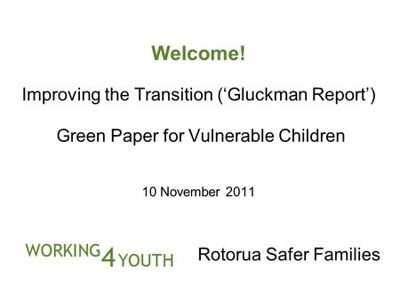 Welcome! Improving the Transition ('Gluckman Report') Green Paper for Vulnerable Children 10 November 2011 Rotorua Safer Families.