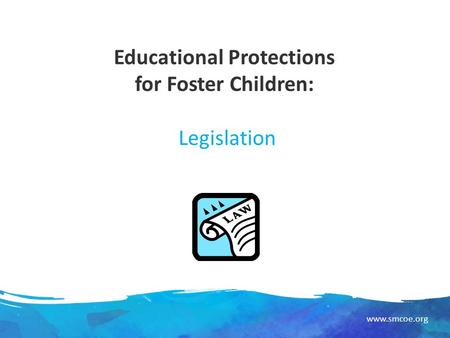 Www.smcoe.org Educational Protections for Foster Children: Legislation.