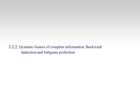 3.2.2. Dynamic Games of complete information: Backward Induction and Subgame perfection.