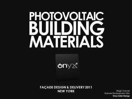FAÇADE DESIGN & DELIVERY 2011 NEW YORK Diego Cuevas Business Development USA Onyx Solar Energy.