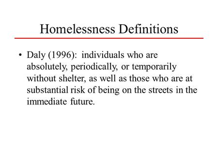 Daly (1996): individuals who are absolutely, periodically, or temporarily without shelter, as well as those who are at substantial risk of being on the.
