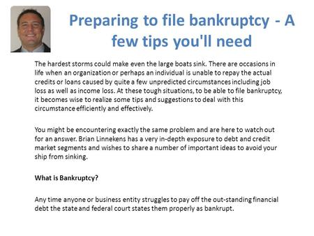 Preparing to file bankruptcy - A few tips you'll need The hardest storms could make even the large boats sink. There are occasions in life when an organization.