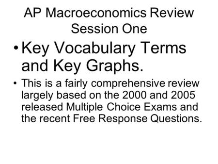 AP Macroeconomics Review Session One Key Vocabulary Terms and Key Graphs. This is a fairly comprehensive review largely based on the 2000 and 2005 released.