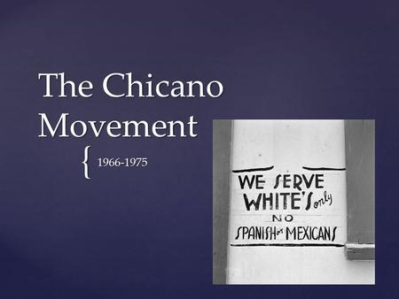 { The Chicano Movement 1966-1975. {  Chicano- a once derogatory term referring to the children of Mexican migrant workers. In the 1960s, young Mexican.