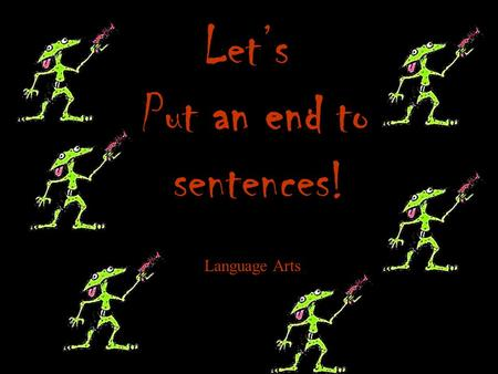 Let's Put an end to sentences! Language Arts Objective Today we will learn about the four kinds of sentences and how to punctuate them.