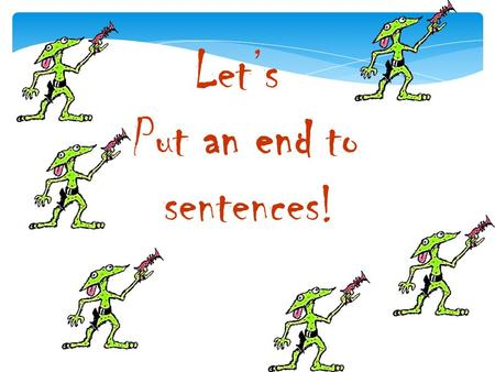 Let's Put an end to sentences! What is an end mark? An end mark is also known as punctuation, and comes at the end of a sentence. It lets you know when.