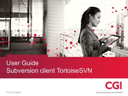 © CGI Group Inc. User Guide Subversion client TortoiseSVN.