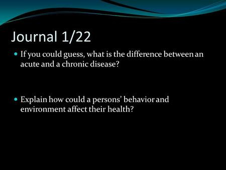 Journal 1/22 If you could guess, what is the difference between an acute and a chronic disease? Explain how could a persons' behavior and environment affect.