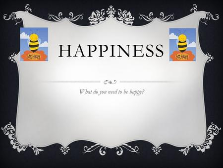 HAPPINESS What do you need to be happy?. HUMAN RIGHTS  To be happy you need human rights. Such as: No slavery, no one has the right to keep you as a.