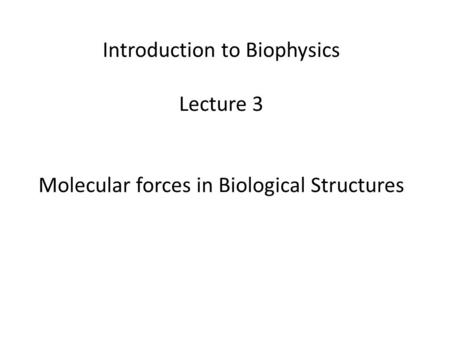 Introduction to Biophysics Lecture 3 Molecular forces in Biological Structures.
