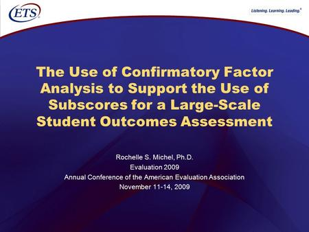 ® The Use of Confirmatory Factor Analysis to Support the Use of Subscores for a Large-Scale Student Outcomes Assessment Rochelle S. Michel, Ph.D. Evaluation.