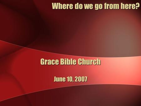 Grace Bible Church June 10, 2007 Where do we go from here?