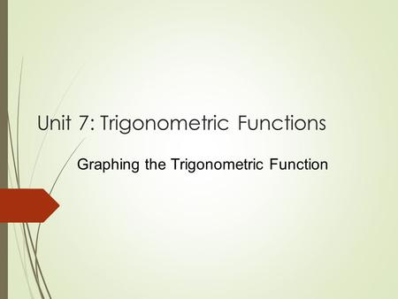 Unit 7: Trigonometric Functions Graphing the Trigonometric Function.
