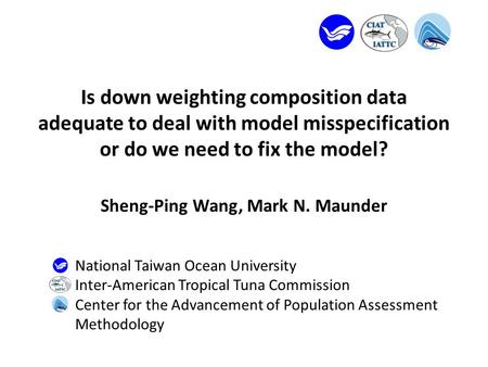 Is down weighting composition data adequate to deal with model misspecification or do we need to fix the model? Sheng-Ping Wang, Mark N. Maunder National.
