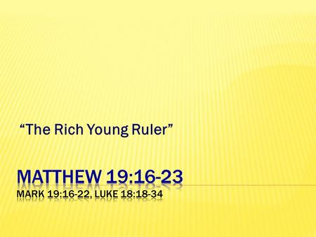 """The Rich Young Ruler"". 16 Now behold, one came and said to Him, Good Teacher, what good thing shall I do that I may have eternal life? 17 So He said."