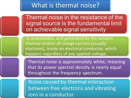 What is thermal noise? Thermal noise in the resistance of the signal source is the fundamental limit on achievable signal sensitivity is unavoidable, and.