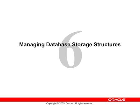 6 Copyright © 2005, Oracle. All rights reserved. Managing Database Storage Structures.