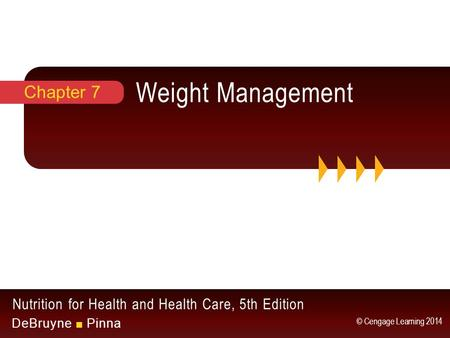 Nutrition for Health and Health Care, 5th Edition DeBruyne ■ Pinna © Cengage Learning 2014 Weight <strong>Management</strong> Chapter 7.
