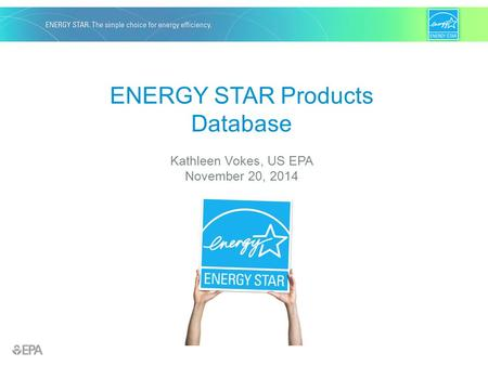 ENERGY STAR Products Database Kathleen Vokes, US EPA November 20, 2014.
