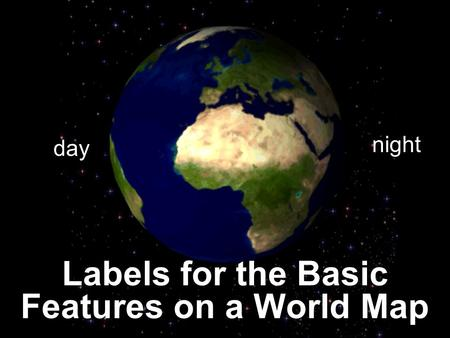 Labels for the Basic Features on a World Map day night.