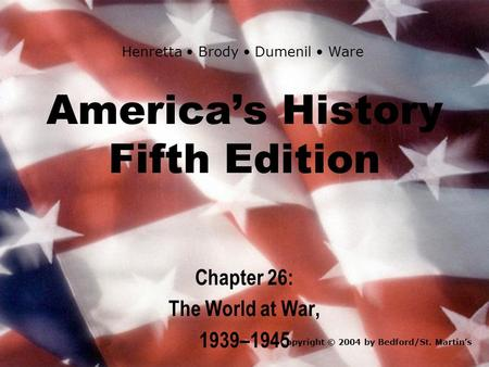 America's History Fifth Edition Chapter 26: The World at War, 1939–1945 Copyright © 2004 by Bedford/St. Martin's Henretta Brody Dumenil Ware.