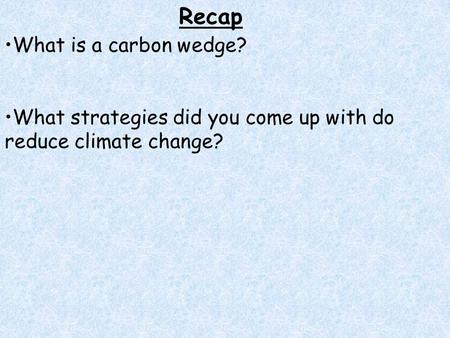 Recap What is a carbon wedge? What strategies did you come up with do reduce climate change?
