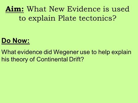 Aim: What New Evidence is used to explain Plate tectonics? Do Now: What evidence did Wegener use to help explain his theory of Continental Drift?