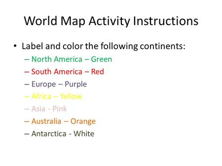 World Map Activity Instructions Label and color the following continents: – North America – Green – South America – Red – Europe – Purple – Africa – Yellow.