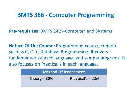 BMTS 366 - Computer Programming Pre-requisites :BMTS 242 –Computer and Systems Nature Of the Course: Programming course, contain such as C, C++, Database.