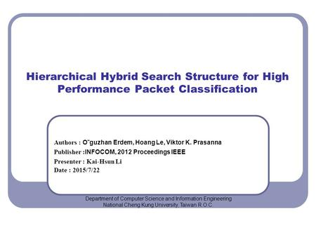 Hierarchical Hybrid Search Structure for High Performance Packet Classification Authors : O˜guzhan Erdem, Hoang Le, Viktor K. Prasanna Publisher : INFOCOM,