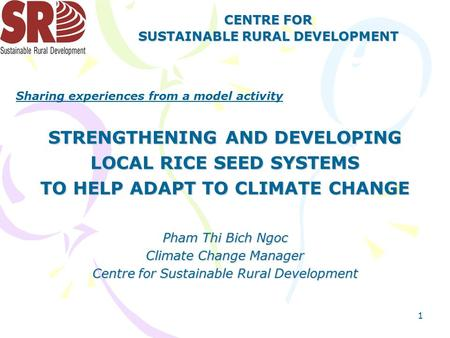 1 CENTRE FOR SUSTAINABLE RURAL DEVELOPMENT STRENGTHENING AND DEVELOPING LOCAL RICE SEED SYSTEMS TO HELP ADAPT TO CLIMATE CHANGE Pham Thi Bich Ngoc Climate.