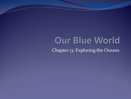 Chapter 13: Exploring the Oceans. Our Ocean About 71% of the Earth's surface is covered with water. Where is all that water found? In the ocean, of course!