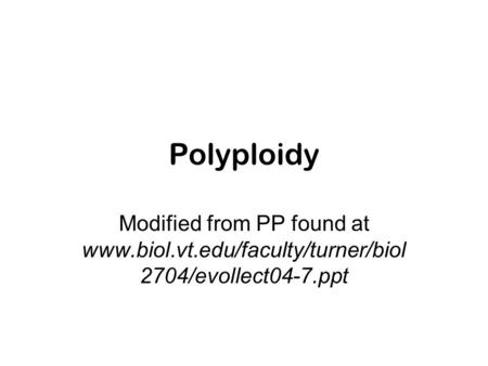 Polyploidy Modified from PP found at www.biol.vt.edu/faculty/turner/biol 2704/evollect04-7.ppt.