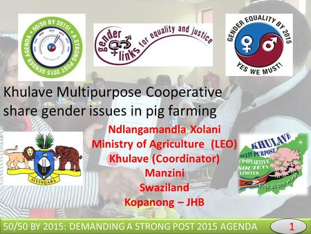 Khulave Multipurpose Cooperative share gender issues in pig farming 50/50 BY 2015: DEMANDING A STRONG POST 2015 AGENDA Ndlangamandla Xolani Ministry of.