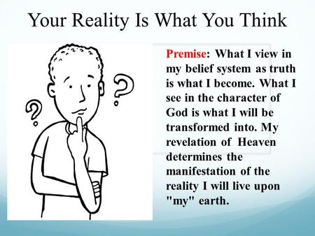 Your Reality Is What You Think Premise: What I view in my belief system as truth is what I become. What I see in the character of God is what I will be.