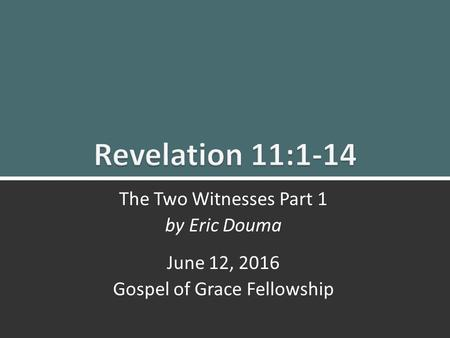 The Two Witnesses Part 1 (Rev. 11:1-14)ggf.church1 The Two Witnesses Part 1 by Eric Douma June 12, 2016 Gospel of Grace Fellowship.